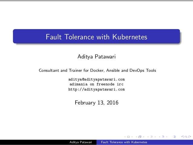 Fault Tolerance with Kubernetes Aditya Patawari Consultant and Trainer for Docker, Ansible and DevOps Tools aditya@adityap...