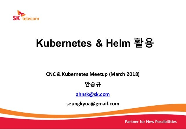 CNC	&	Kubernetes	Meetup	(March 2018) 안승규	 ahnsk@sk.com	 seungkyua@gmail.com Kubernetes & Helm 활용