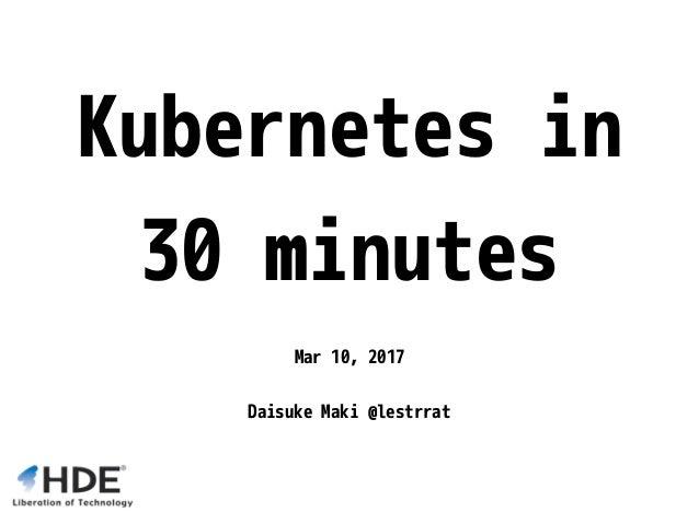 Kubernetes in 30 minutes Mar 10, 2017 Daisuke Maki @lestrrat