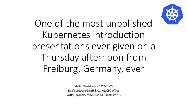 One of the most unpolished Kubernetes introduction presentations ever given on a Thursday afternoon from Freiburg, Germany...
