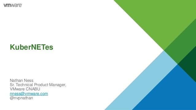 KuberNETes Nathan Ness Sr. Technical Product Manager, VMware CNABU nness@vmware.com @nvpnathan