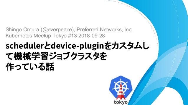 Shingo Omura (@everpeace), Preferred Networks, Inc. Kubernetes Meetup Tokyo #13 2018-09-28 schedulerとdevice-pluginをカスタムし て...