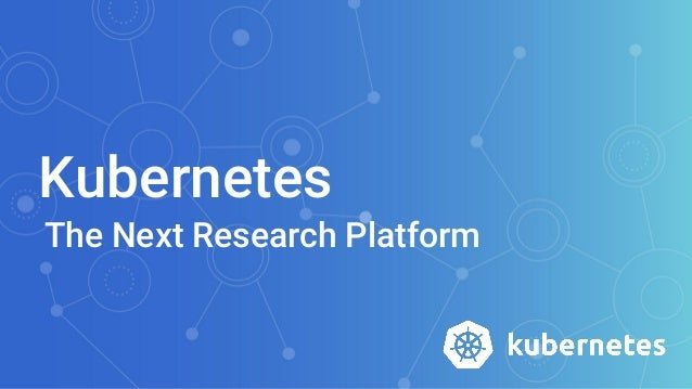 Kubernetes The Next Research Platform