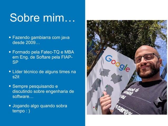 Sobre mim… • Fazendo gambiarra com java desde 2009… • Formado pela Fatec-TQ e MBA em Eng. de Softare pela FIAP- SP • Líder...