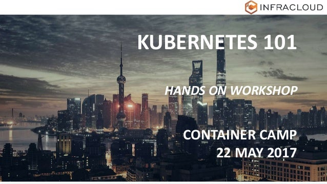 KUBERNETES 101 HANDS ON WORKSHOP CONTAINER CAMP 22 MAY 2017
