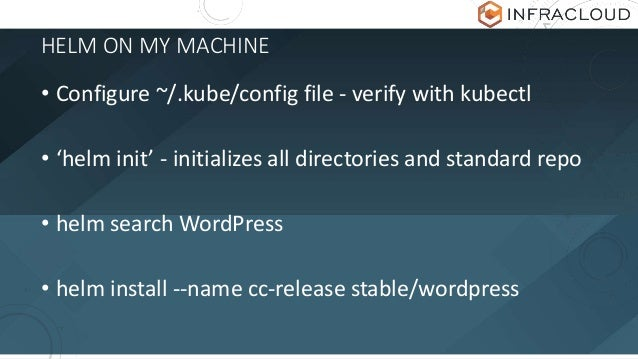 HELM ON MY MACHINE • Configure ~/.kube/config file - verify with kubectl • 'helm init' - initializes all directories and s...