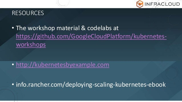 RESOURCES • The workshop material & codelabs at https://github.com/GoogleCloudPlatform/kubernetes- workshops • http://kube...