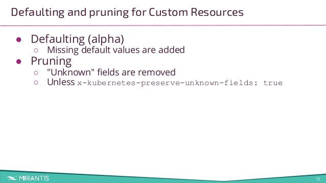 """15 Defaulting and pruning for Custom Resources ● Defaulting (alpha) ○ Missing default values are added ● Pruning ○ """"Unknow..."""
