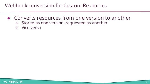 16 Webhook conversion for Custom Resources ● Converts resources from one version to another ○ Stored as one version, reque...