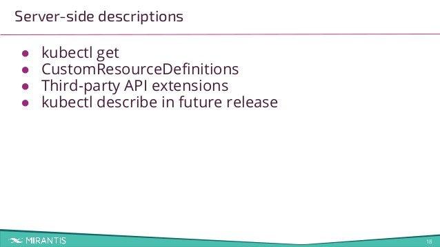 18 Server-side descriptions ● kubectl get ● CustomResourceDefinitions ● Third-party API extensions ● kubectl describe in fu...