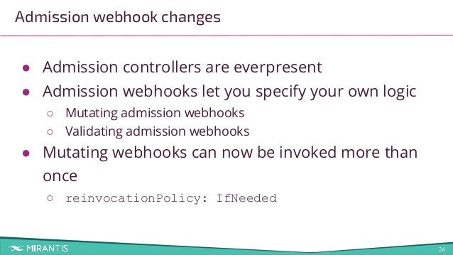 24 Admission webhook changes ● Admission controllers are everpresent ● Admission webhooks let you specify your own logic ○...
