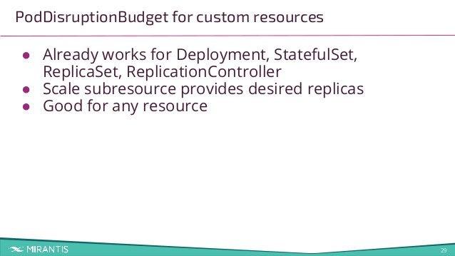 29 PodDisruptionBudget for custom resources ● Already works for Deployment, StatefulSet, ReplicaSet, ReplicationController...