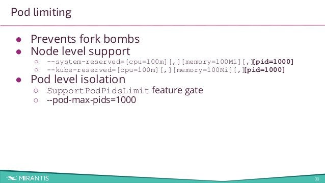 30 Pod limiting ● Prevents fork bombs ● Node level support ○ --system-reserved=[cpu=100m][,][memory=100Mi][,][pid=1000] ○ ...