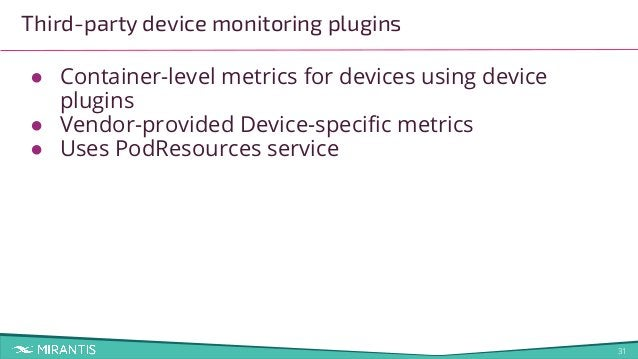 31 Third-party device monitoring plugins ● Container-level metrics for devices using device plugins ● Vendor-provided Devi...