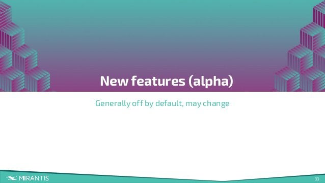 33 New features (alpha) Generally off by default, may change