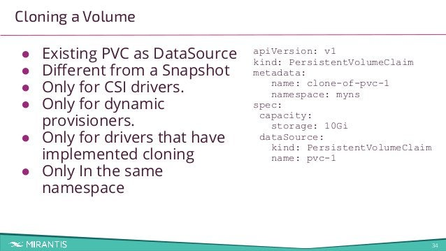 34 Cloning a Volume ● Existing PVC as DataSource ● Different from a Snapshot ● Only for CSI drivers. ● Only for dynamic pro...