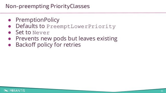 36 Non-preempting PriorityClasses ● PremptionPolicy ● Defaults to PreemptLowerPriority ● Set to Never ● Prevents new pods ...