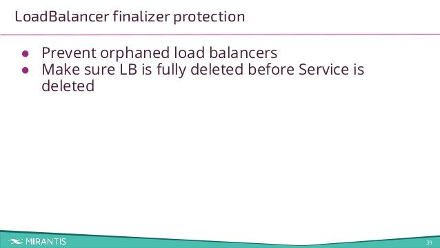 39 LoadBalancer finalizer protection ● Prevent orphaned load balancers ● Make sure LB is fully deleted before Service is d...