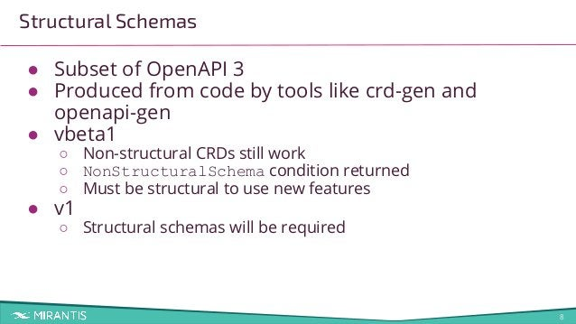 8 ● Subset of OpenAPI 3 ● Produced from code by tools like crd-gen and openapi-gen ● vbeta1 ○ Non-structural CRDs still wo...