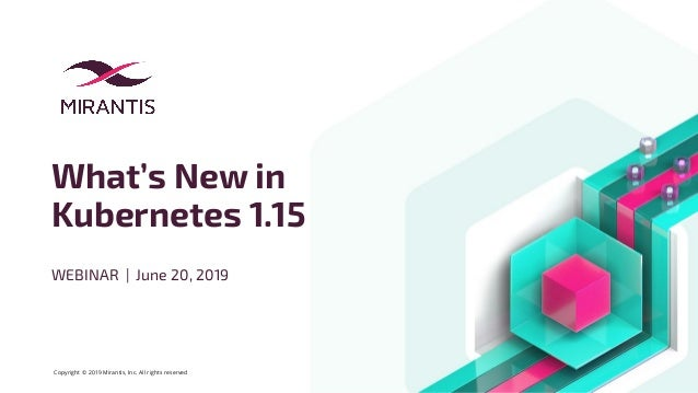 Copyright © 2019 Mirantis, Inc. All rights reserved What's New in Kubernetes 1.15 WEBINAR | June 20, 2019