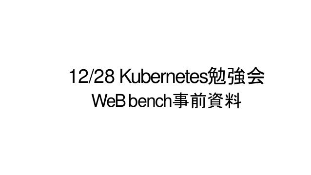 12/28 Kubernetes勉強会 WeBbench事前資料