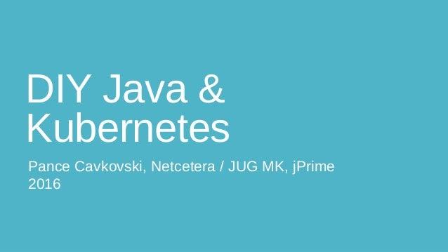 DIY Java & Kubernetes Pance Cavkovski, Netcetera / JUG MK, jPrime 2016