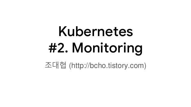 Kubernetes #2. Monitoring 조대협 (http://bcho.tistory.com)
