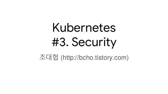 Kubernetes #3. Security 조대협 (http://bcho.tistory.com)