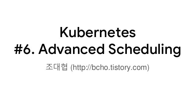 Kubernetes #6. Advanced Scheduling 조대협 (http://bcho.tistory.com)