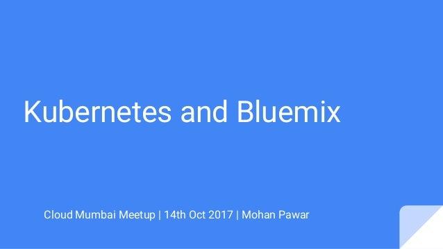 Kubernetes and Bluemix Cloud Mumbai Meetup   14th Oct 2017   Mohan Pawar