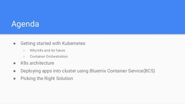 Agenda ● Getting started with Kubernetes ○ Why k8s and its future ○ Container Orchestration ● K8s architecture ● Deploying...