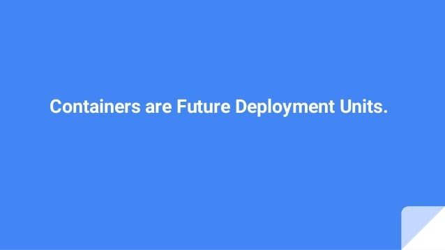 Containers are Future Deployment Units.