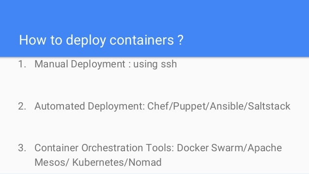 How to deploy containers ? 1. Manual Deployment : using ssh 2. Automated Deployment: Chef/Puppet/Ansible/Saltstack 3. Cont...