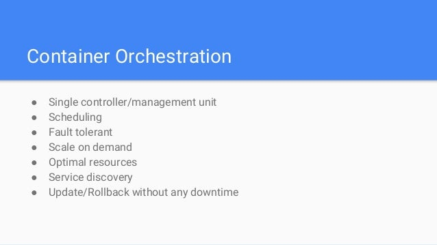 Container Orchestration ● Single controller/management unit ● Scheduling ● Fault tolerant ● Scale on demand ● Optimal reso...