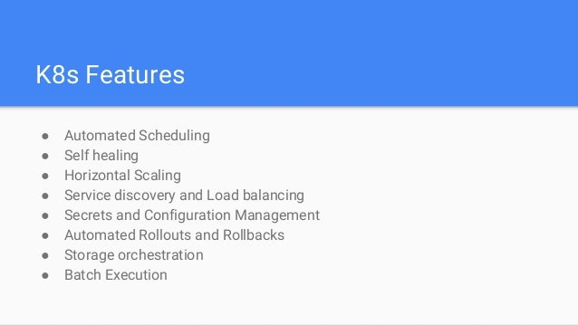 K8s Features ● Automated Scheduling ● Self healing ● Horizontal Scaling ● Service discovery and Load balancing ● Secrets a...