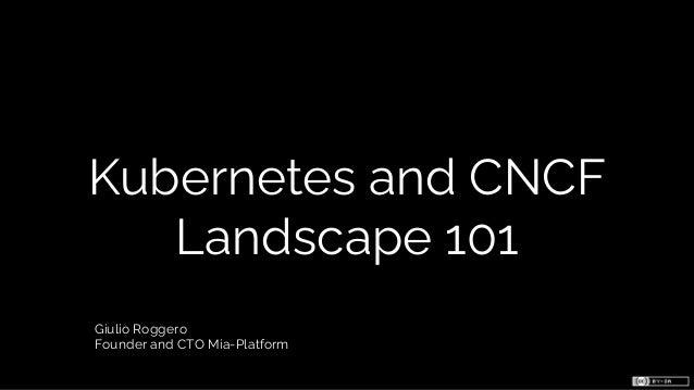 Kubernetes and CNCF Landscape 101 Giulio Roggero Founder and CTO Mia-Platform