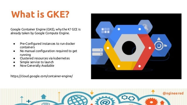 @ngineered What is GKE? Google Container Engine (GKE), why the K? GCE is already taken by Google Compute Engine. ● Pre-Con...