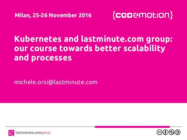 Kubernetes and lastminute.com group: our course towards better scalability and processes michele.orsi@lastminute.com Milan...