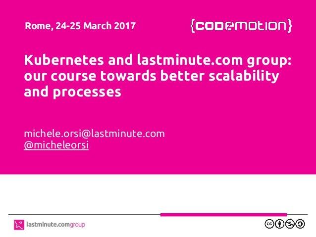 Kubernetes and lastminute.com group: our course towards better scalability and processes michele.orsi@lastminute.com @mich...