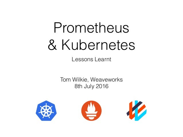 Prometheus & Kubernetes Lessons Learnt Tom Wilkie, Weaveworks 8th July 2016
