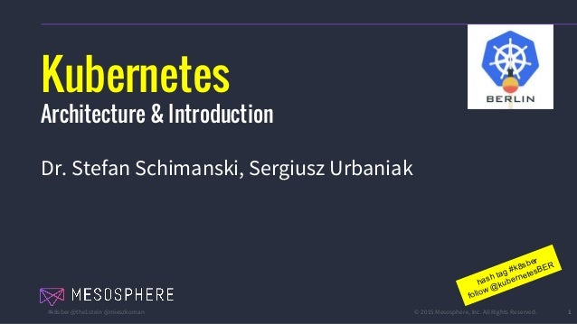 #k8sber @the1stein @mieszkoman © 2015 Mesosphere, Inc. All Rights Reserved. 1 Kubernetes Architecture & Introduction Dr. S...