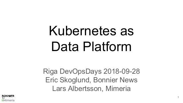 Kubernetes as Data Platform Riga DevOpsDays 2018-09-28 Eric Skoglund, Bonnier News Lars Albertsson, Mimeria 1