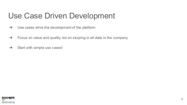 Use Case Driven Development ➔ Use cases drive the development of the platform ➔ Focus on value and quality not on slurping...