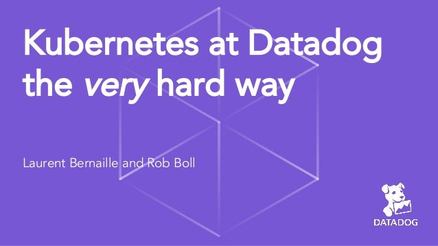 Kubernetes at Datadog the very hard way