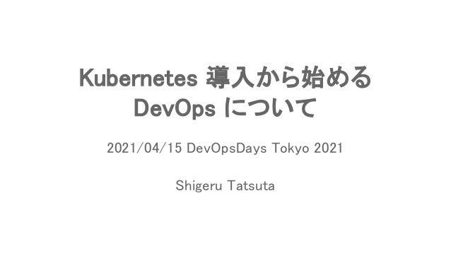 Kubernetes 導入から始める DevOps について Shigeru Tatsuta 2021/04/15 DevOpsDays Tokyo 2021
