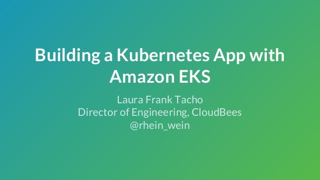 Building a Kubernetes App with Amazon EKS Laura Frank Tacho Director of Engineering, CloudBees @rhein_wein