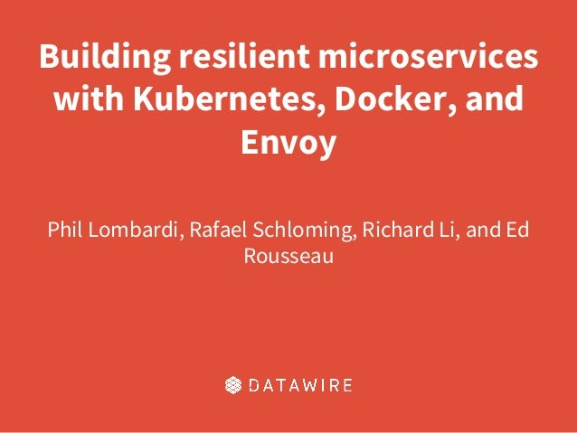 Building resilient microservices with Kubernetes, Docker, and Envoy Phil Lombardi, Rafael Schloming, Richard Li, and Ed Ro...