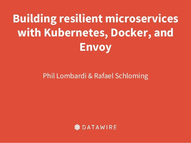 Building resilient microservices with Kubernetes, Docker, and Envoy Phil Lombardi & Rafael Schloming
