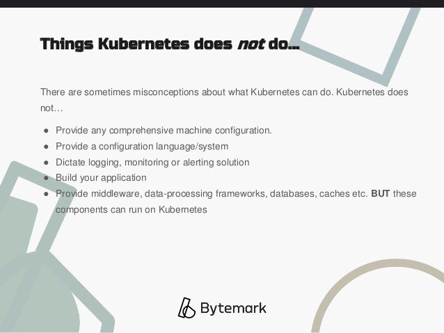 There are sometimes misconceptions about what Kubernetes can do. Kubernetes does not… ● Provide any comprehensive machine ...