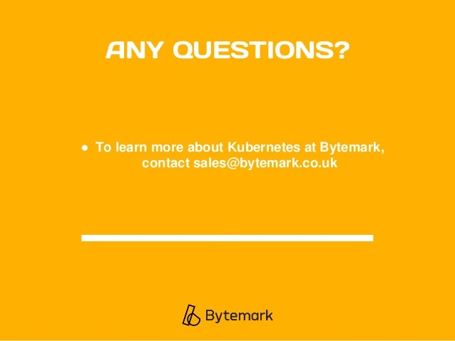 ANY QUESTIONS? ● To learn more about Kubernetes at Bytemark, contact sales@bytemark.co.uk